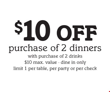 $10 OFF purchase of 2 dinners with purchase of 2 drinks, $10 max. value, dine in only, limit 1 per table, per party or per check.