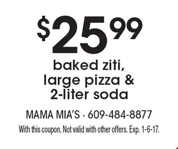 $25.99 baked ziti, large pizza & 2-liter soda. With this coupon. Not valid with other offers. Exp. 1-6-17.