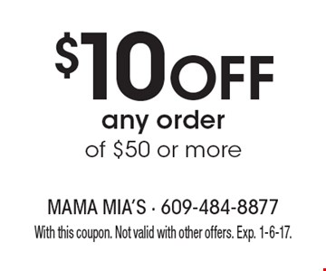 $10 Off any order of $50 or more. With this coupon. Not valid with other offers. Exp. 1-6-17.