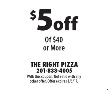 $5off Any Purchase Of $40 or More. With this coupon. Not valid with any other offer. Offer expires 1/6/17.