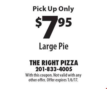 $7.95 Large Pie Pick Up Only. With this coupon. Not valid with any other offer. Offer expires 1/6/17.