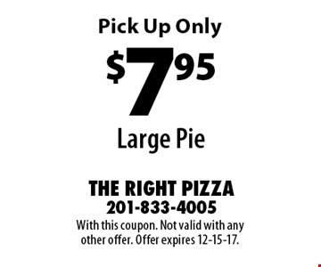 $7.95 Large Pie Pick Up Only. With this coupon. Not valid with any other offer. Offer expires 12-15-17.
