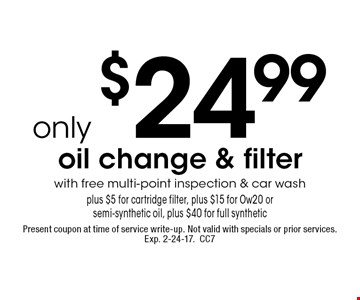 only $24.99 oil change & filter with free multi-point inspection & car wash plus $5 for cartridge filter, plus $15 for Ow20 or semi-synthetic oil, plus $40 for full synthetic. Present coupon at time of service write-up. Not valid with specials or prior services. Exp. 2-24-17. CC7