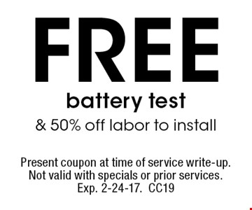 Free battery test & 50% off labor to install. Present coupon at time of service write-up. Not valid with specials or prior services. Exp. 2-24-17. CC19