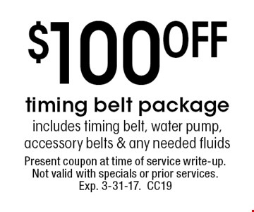 $100off timing belt package. includes timing belt, water pump, accessory belts & any needed fluids. Present coupon at time of service write-up. Not valid with specials or prior services. Exp. 3-31-17.CC19