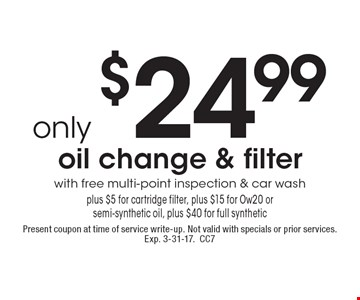 only $24.99 oil change & filter with free multi-point inspection & car wash plus $5 for cartridge filter, plus $15 for Ow20 or semi-synthetic oil, plus $40 for full synthetic. Present coupon at time of service write-up. Not valid with specials or prior services. Exp. 3-31-17. CC7