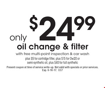 Only $24.99 oil change & filter with free multi-point inspection & car wash plus $5 for cartridge filter, plus $15 for Ow20 or semi-synthetic oil, plus $40 for full synthetic. Present coupon at time of service write-up. Not valid with specials or prior services. Exp. 6-16-17.CC7