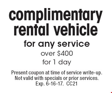 Complimentary rental vehicle for any service over $400 for 1 day. Present coupon at time of service write-up. Not valid with specials or prior services. Exp. 6-16-17.CC21