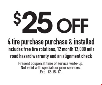 $25 off 4 tire purchase purchase & installed includes free tire rotations, 12 month 12,000 mile road hazard warranty and an alignment check. Present coupon at time of service write-up.Not valid with specials or prior services. Exp. 12-15-17.