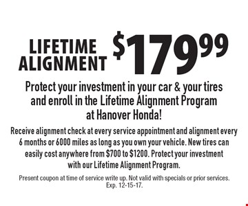 $179.99 lifetime alignment Receive alignment check at every service appointment and alignment every 6 months or 6000 miles as long as you own your vehicle. New tires can easily cost anywhere from $700 to $1200. Protect your investment with our Lifetime Alignment Program.. Present coupon at time of service write up. Not valid with specials or prior services. Exp. 12-15-17.