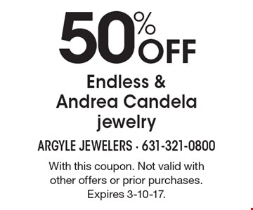 50% OFF Endless & Andrea Candela jewelry. With this coupon. Not valid with other offers or prior purchases. Expires 3-10-17.