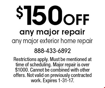 $150 Off any major repair. Any major exterior home repair. Restrictions apply. Must be mentioned at time of scheduling. Major repair is over $1000. Cannot be combined with other offers. Not valid on previously contracted work. Expires 1-31-17.