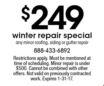 $249 winter repair special. Any minor roofing, siding or gutter repair. Restrictions apply. Must be mentioned at time of scheduling. Minor repair is under $500. Cannot be combined with other offers. Not valid on previously contracted work. Expires 1-31-17.