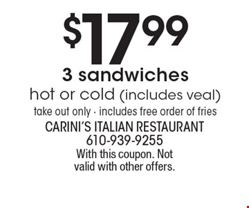 $17.99 3 sandwiches hot or cold (includes veal) take out only - includes free order of fries. With this coupon. Not valid with other offers.