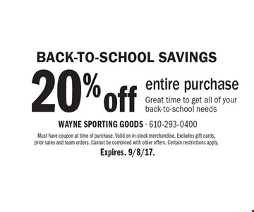 Back-To-School Savings. 20% Off Entire Purchase. Great time to get all of your back-to-school needs. Must have coupon at time of purchase.  Valid on in-stock merchandise. Excludes gift cards, prior sales and team orders. Cannot be combined with other offers. Certain restrictions apply.  Expires. 9/8/17.
