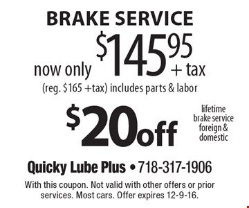 Lifetime brake service. Foreign & domestic. $20 off brake service. Now only $145.95 + tax (reg. $165 +tax). Includes parts & labor. With this coupon. Not valid with other offers or prior services. Most cars. Offer expires 12-9-16.