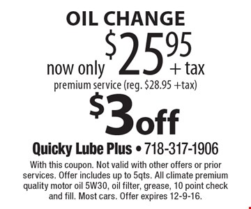 $3 off oil change. Now only $25.95 + tax. Premium service (reg. $28.95 + tax). With this coupon. Not valid with other offers or prior services. Offer includes up to 5 qts. All climate premium quality motor oil 5W30, oil filter, grease, 10 point check and fill. Most cars. Offer expires 12-9-16.