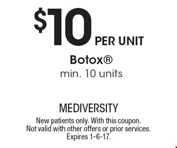 $10 per unit Botox. Min. 10 units. New patients only. With this coupon. Not valid with other offers or prior services. Expires 1-6-17.