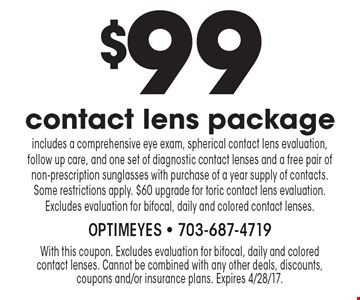 $99 contact lens package. Includes a comprehensive eye exam, spherical contact lens evaluation, follow up care, and one set of diagnostic contact lenses and a free pair of non-prescription sunglasses with purchase of a year supply of contacts. Some restrictions apply. $60 upgrade for toric contact lens evaluation. Excludes evaluation for bifocal, daily and colored contact lenses. With this coupon. Excludes evaluation for bifocal, daily and colored contact lenses. Cannot be combined with any other deals, discounts, coupons and/or insurance plans. Expires 4/28/17.
