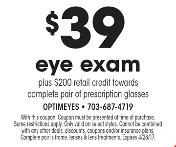 $39 eye exam plus $200 retail credit towards complete pair of prescription glasses. With this coupon. Coupon must be presented at time of purchase. Some restrictions apply. Only valid on select styles. Cannot be combined with any other deals, discounts, coupons and/or insurance plans. Complete pair is frame, lenses & lens treatments. Expires 4/28/17.