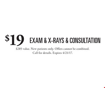 $19 exam & x-rays & consultation. $285 value. New patients only. Offers cannot be combined. Call for details. Expires 4/21/17.