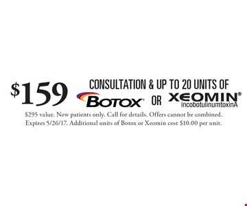$159 consultation & up to 20 units of Botox or Xeomin. $295 value. New patients only. Call for details. Offers cannot be combined. Expires 5/26/17. Additional units of Botox or Xeomin cost $10.00 per unit.