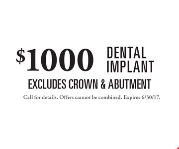 $1000 DENTAL IMPLANT. Excludes Crown & Abutment. Call for details. Offers cannot be combined. Expires 6/30/17.