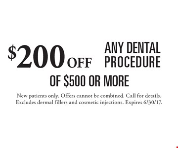 $200 off any dental procedure of $500 or more. New patients only. Offers cannot be combined. Call for details. Excludes dermal fillers and cosmetic injections. Expires 6/30/17.