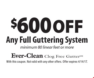 $600 off Any Full Guttering System minimum 80 linear feet or more. With this coupon. Not valid with any other offers. Offer expires 4/14/17.