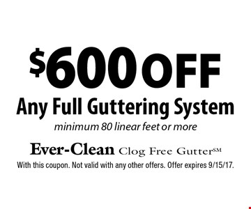 $600 off Any Full Guttering System. Minimum 80 linear feet or more. With this coupon. Not valid with any other offers. Offer expires 9/15/17.