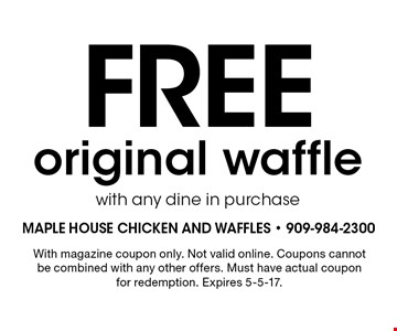 Free original waffle with any dine in purchase. With magazine coupon only. Not valid online. Coupons cannot be combined with any other offers. Must have actual coupon for redemption. Expires 5-5-17.