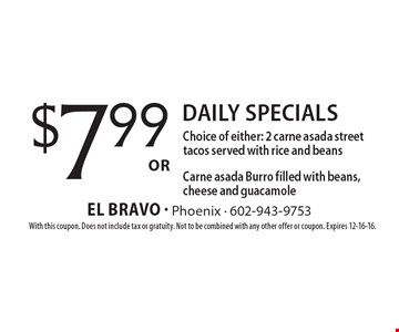 $7.99 Daily specials. Choice of either: 2 carne asada street tacos served with rice and beans OR Carne asada Burro filled with beans, cheese and guacamole. With this coupon. Does not include tax or gratuity. Not to be combined with any other offer or coupon. Expires 12-16-16.