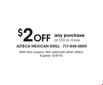 $2 Off any purchase of $10 or more. With this coupon. Not valid with other offers. Expires 12/9/16.