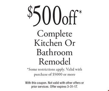 $500 off* Complete Kitchen Or Bathroom Remodel. *Some restrictions apply. Valid with purchase of $5000 or more. With this coupon. Not valid with other offers or prior services. Offer expires 3-31-17.