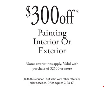 $300 off Painting Interior Or Exterior. *Some restrictions apply. Valid with purchase of $2500 or more. With this coupon. Not valid with other offers or prior services. Offer expires 3-24-17.