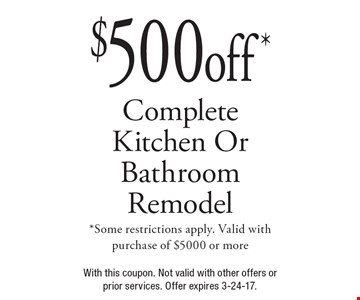 $500 off* Complete Kitchen Or Bathroom Remodel. *Some restrictions apply. Valid with purchase of $5000 or more. With this coupon. Not valid with other offers or prior services. Offer expires 3-24-17.