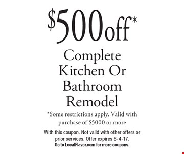 $500 off* Complete Kitchen Or Bathroom Remodel *Some restrictions apply. Valid with purchase of $5000 or more. With this coupon. Not valid with other offers or prior services. Offer expires 8-4-17.Go to LocalFlavor.com for more coupons.