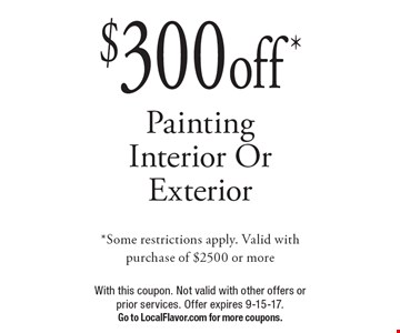 $300 off* Painting Interior Or Exterior *Some restrictions apply. Valid with purchase of $2500 or more. With this coupon. Not valid with other offers or prior services. Offer expires 9-15-17. Go to LocalFlavor.com for more coupons.