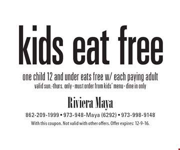 Kids eat free. One child 12 and under eats free w/ each paying adult. Valid sun.-thurs. only. Must order from kids' menu. Dine in only. With this coupon. Not valid with other offers. Offer expires: 12-9-16.