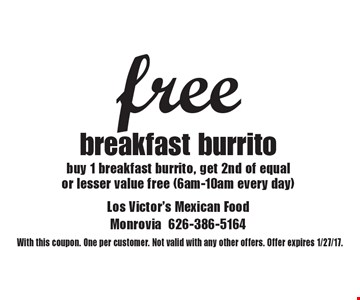free breakfast burrito. Buy 1 breakfast burrito, get 2nd of equalor lesser value free (6am-10am every day). With this coupon. One per customer. Not valid with any other offers. Offer expires 1/27/17.