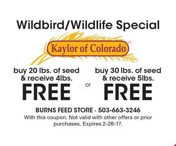 Wildbird/Wildlife Special Kaylor of Colorado. Buy 30 lbs. of seed & receive 5lbs FREE OR buy 20 lbs. of seed & receive 4lbs FREE. With this coupon. Not valid with other offers or prior purchases. Expires 2-28-17.