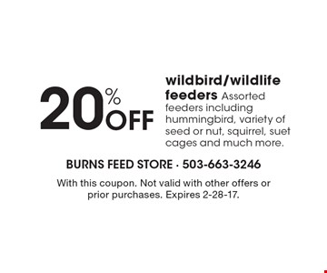 20% Off wildbird/wildlife feeders. Assorted feeders including hummingbird, variety of seed or nut, squirrel, suet cages and much more.. With this coupon. Not valid with other offers or prior purchases. Expires 2-28-17.