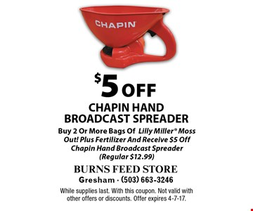 $5 OFF CHAPIN HANDBROADCAST SPREADER Buy 2 Or More Bags OfLilly Miller Moss Out! Plus Fertilizer And Receive $5 Off Chapin Hand Broadcast Spreader(Regular $12.99). While supplies last. With this coupon. Not valid with other offers or discounts. Offer expires 4-7-17.
