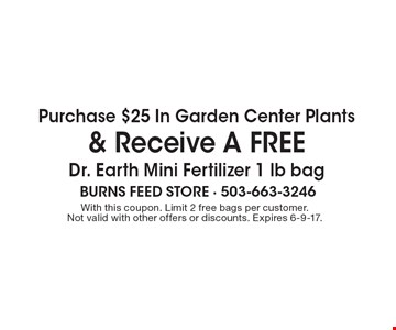 FREE bag of Dr. Earth Organic Fertilizer with any garden center plants purchase of $25 or more. With this coupon. Limit 2 free bags per customer.  Not valid with other offers or discounts. Expires 6-9-17.