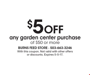 $5 OFF any garden center purchase of $50 or more. With this coupon. Not valid with other offers or discounts. Expires 5-5-17.