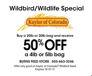50% OFF a 4lb or 5lb bag with purchase of aa 20lb or 30lb bag of Wildbird/Wildlife Special Kaylor of Colorado. Offer only good on Kaylor of Colorado Wildbird Seed. Expires 10-31-17.