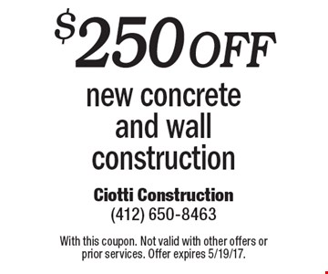$250 Off new concrete and wall construction. With this coupon. Not valid with other offers or prior services. Offer expires 5/19/17.