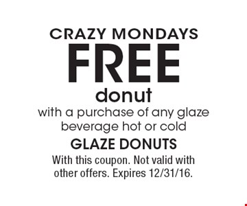 CRAZY MONDAYS FREE donut with a purchase of any glaze beverage hot or cold. With this coupon. Not valid with other offers. Expires 12/31/16.