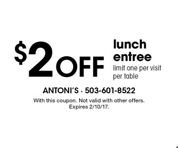 $2 off lunch entree, limit one per visit per table. With this coupon. Not valid with other offers. Expires 2/10/17.