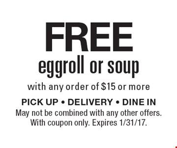 FREE eggroll or soup with any order of $15 or more. PICK UP - DELIVERY - DINE IN. May not be combined with any other offers. With coupon only. Expires 1/31/17.